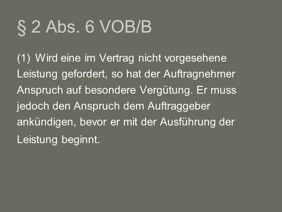 § 2 Abs. 6 VOB/B (1)Wird eine im Vertrag nicht vorgesehene Leistung gefordert, so hat der Auftragnehmer Anspruch auf besondere Vergütung. Er muss jedo