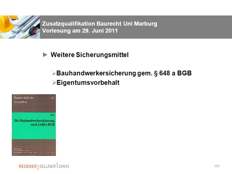 100 Zusatzqualifikation Baurecht Uni Marburg Vorlesung am 29. Juni 2011 Weitere Sicherungsmittel Bauhandwerkersicherung gem. § 648 a BGB Eigentumsvorb