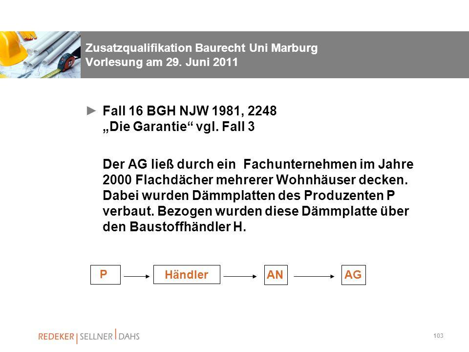 103 Zusatzqualifikation Baurecht Uni Marburg Vorlesung am 29. Juni 2011 Fall 16 BGH NJW 1981, 2248 Die Garantie vgl. Fall 3 Der AG ließ durch ein Fach