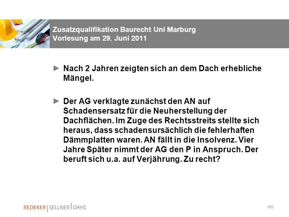 105 Zusatzqualifikation Baurecht Uni Marburg Vorlesung am 29. Juni 2011 Nach 2 Jahren zeigten sich an dem Dach erhebliche Mängel. Der AG verklagte zun