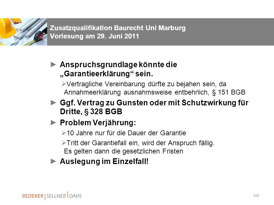 106 Zusatzqualifikation Baurecht Uni Marburg Vorlesung am 29. Juni 2011 Anspruchsgrundlage könnte die Garantieerklärung sein. Vertragliche Vereinbarun