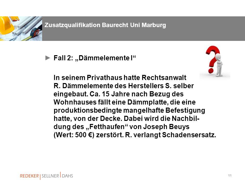 11 Zusatzqualifikation Baurecht Uni Marburg Fall 2: Dämmelemente I In seinem Privathaus hatte Rechtsanwalt R. Dämmelemente des Herstellers S. selber e