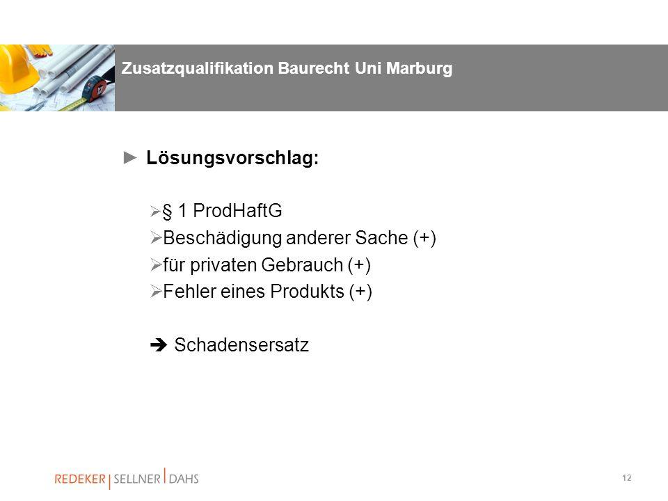 12 Zusatzqualifikation Baurecht Uni Marburg Lösungsvorschlag: § 1 ProdHaftG Beschädigung anderer Sache (+) für privaten Gebrauch (+) Fehler eines Prod