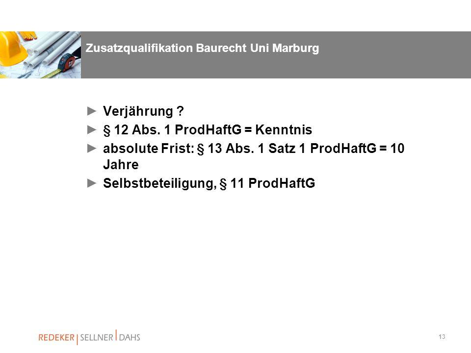 13 Zusatzqualifikation Baurecht Uni Marburg Verjährung ? § 12 Abs. 1 ProdHaftG = Kenntnis absolute Frist: § 13 Abs. 1 Satz 1 ProdHaftG = 10 Jahre Selb