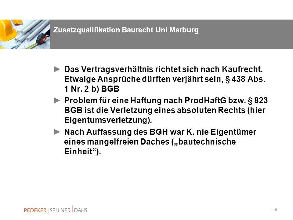 15 Zusatzqualifikation Baurecht Uni Marburg Das Vertragsverhältnis richtet sich nach Kaufrecht. Etwaige Ansprüche dürften verjährt sein, § 438 Abs. 1