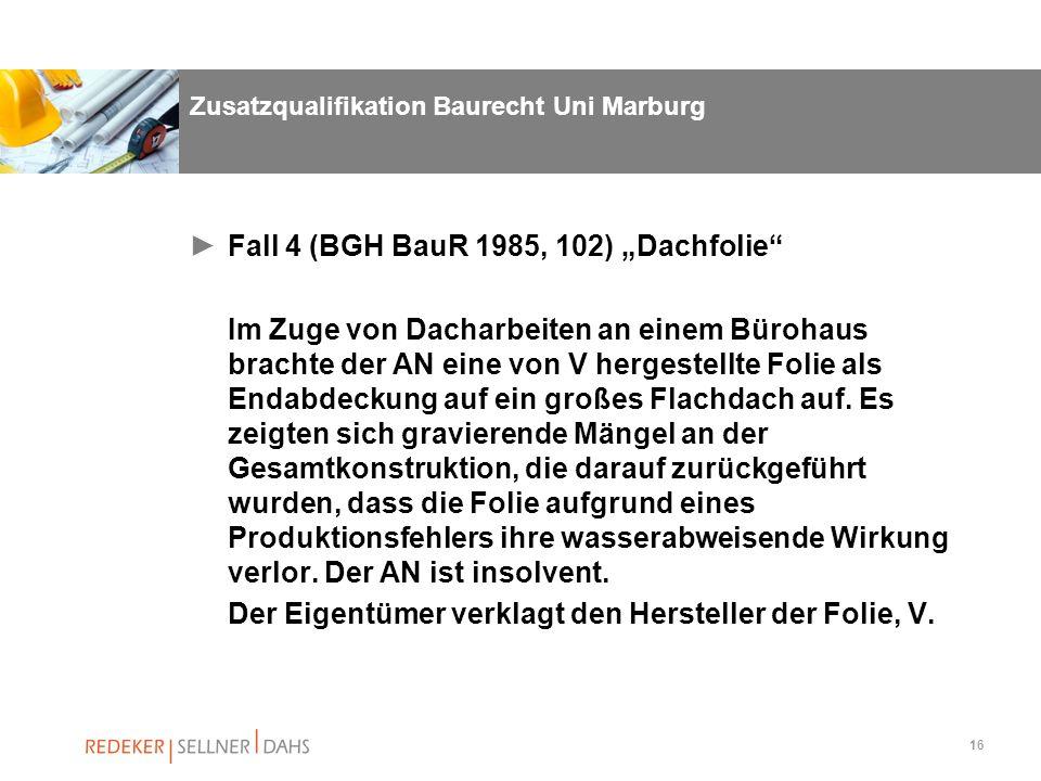 16 Zusatzqualifikation Baurecht Uni Marburg Fall 4 (BGH BauR 1985, 102) Dachfolie Im Zuge von Dacharbeiten an einem Bürohaus brachte der AN eine von V
