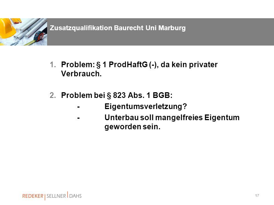 17 Zusatzqualifikation Baurecht Uni Marburg 1.Problem: § 1 ProdHaftG (-), da kein privater Verbrauch. 2.Problem bei § 823 Abs. 1 BGB: -Eigentumsverlet