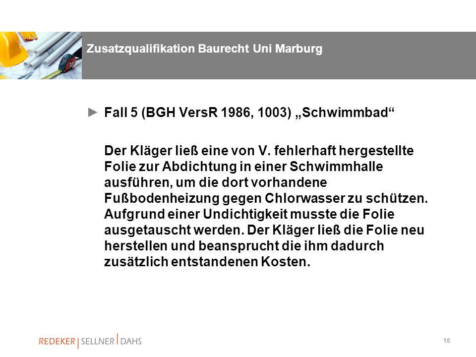 18 Zusatzqualifikation Baurecht Uni Marburg Fall 5 (BGH VersR 1986, 1003) Schwimmbad Der Kläger ließ eine von V. fehlerhaft hergestellte Folie zur Abd