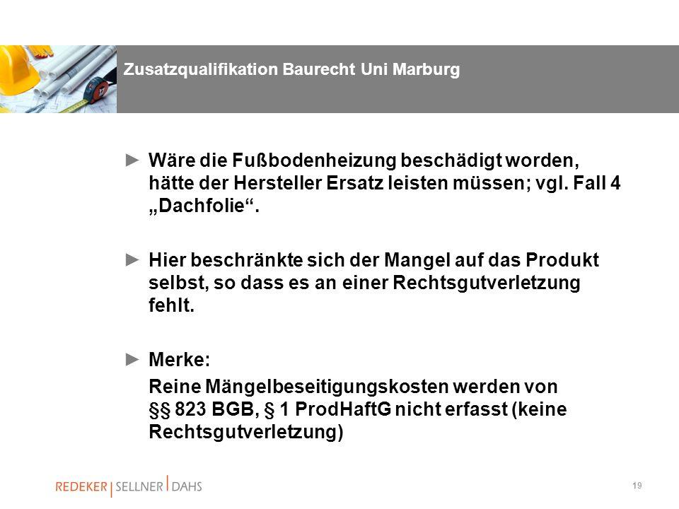 19 Zusatzqualifikation Baurecht Uni Marburg Wäre die Fußbodenheizung beschädigt worden, hätte der Hersteller Ersatz leisten müssen; vgl. Fall 4 Dachfo