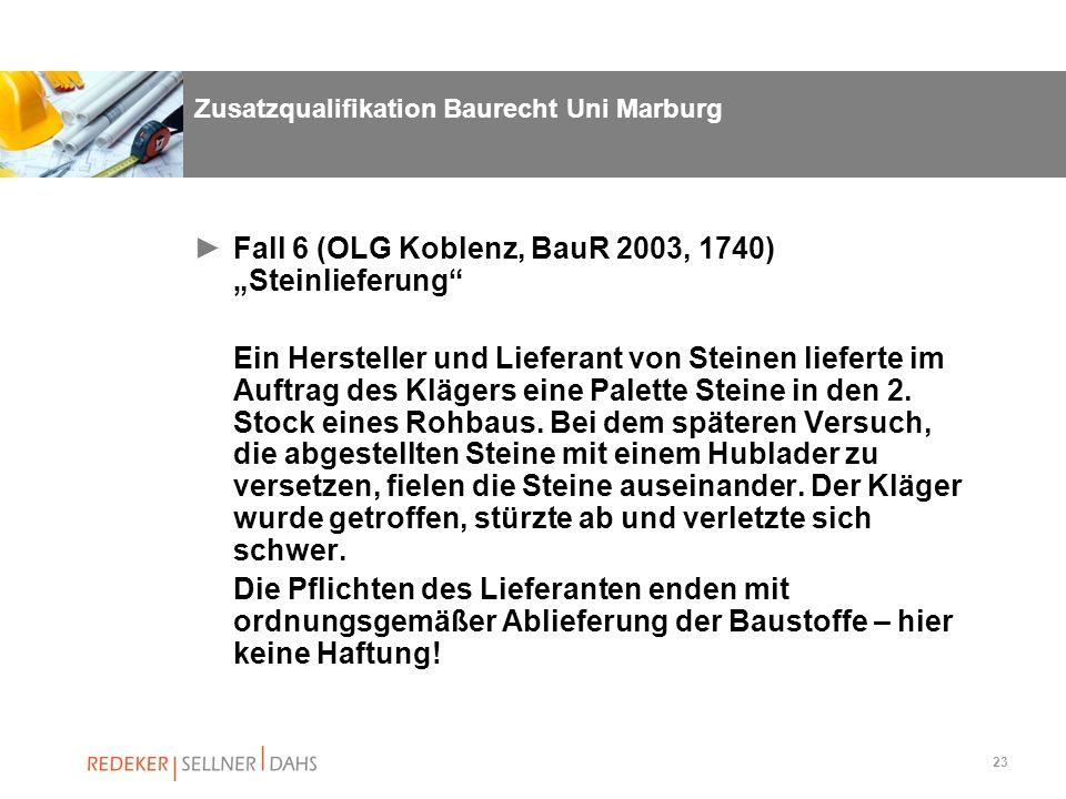 23 Zusatzqualifikation Baurecht Uni Marburg Fall 6 (OLG Koblenz, BauR 2003, 1740) Steinlieferung Ein Hersteller und Lieferant von Steinen lieferte im