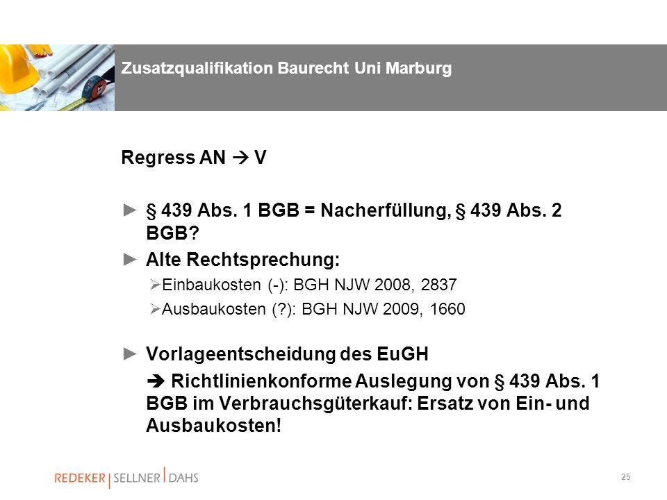 25 Zusatzqualifikation Baurecht Uni Marburg Regress AN V § 439 Abs. 1 BGB = Nacherfüllung, § 439 Abs. 2 BGB? Alte Rechtsprechung: Einbaukosten (-): BG