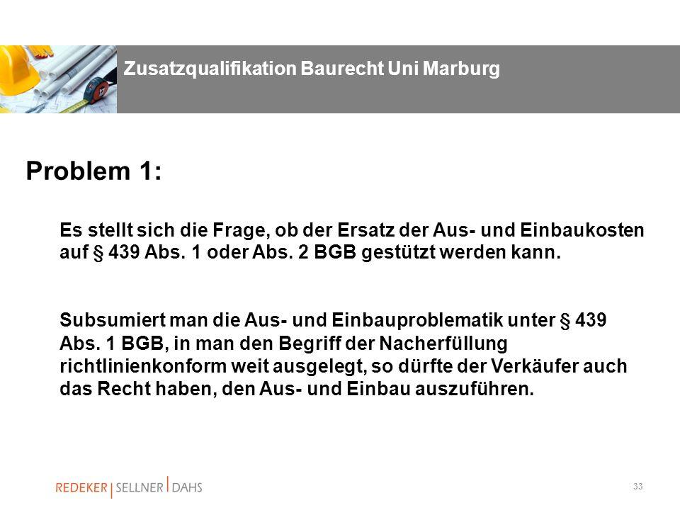 33 Problem 1: Es stellt sich die Frage, ob der Ersatz der Aus- und Einbaukosten auf § 439 Abs. 1 oder Abs. 2 BGB gestützt werden kann. Subsumiert man