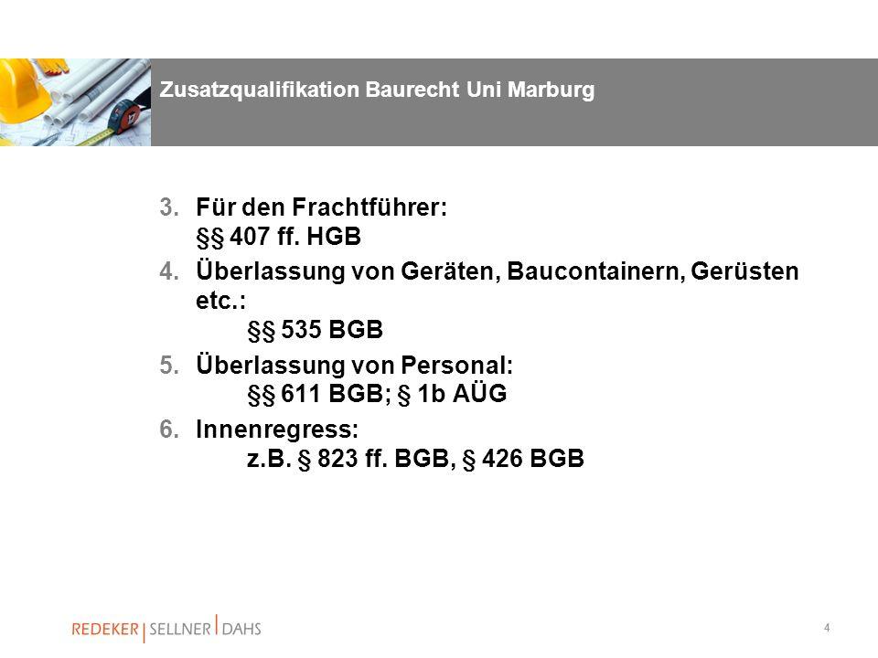 4 Zusatzqualifikation Baurecht Uni Marburg 3.Für den Frachtführer: §§ 407 ff. HGB 4.Überlassung von Geräten, Baucontainern, Gerüsten etc.: §§ 535 BGB