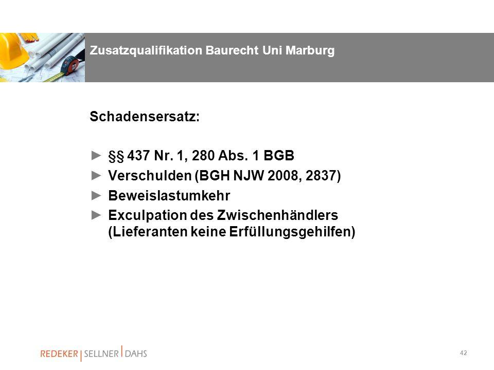 42 Zusatzqualifikation Baurecht Uni Marburg Schadensersatz: §§ 437 Nr. 1, 280 Abs. 1 BGB Verschulden (BGH NJW 2008, 2837) Beweislastumkehr Exculpation
