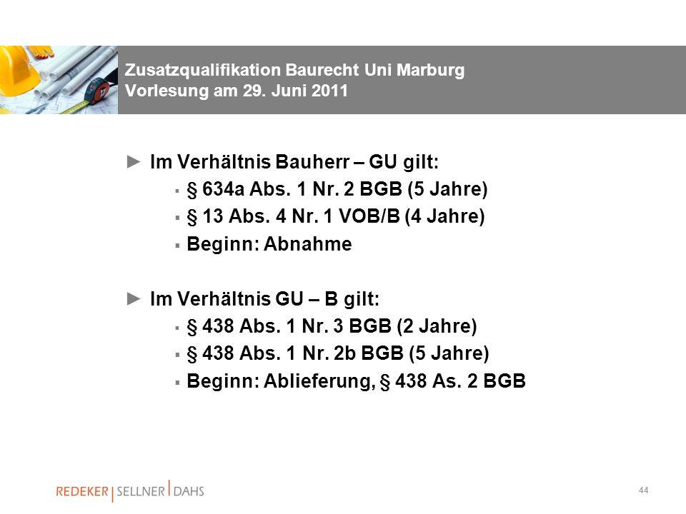 44 Zusatzqualifikation Baurecht Uni Marburg Vorlesung am 29. Juni 2011 Im Verhältnis Bauherr – GU gilt: § 634a Abs. 1 Nr. 2 BGB (5 Jahre) § 13 Abs. 4