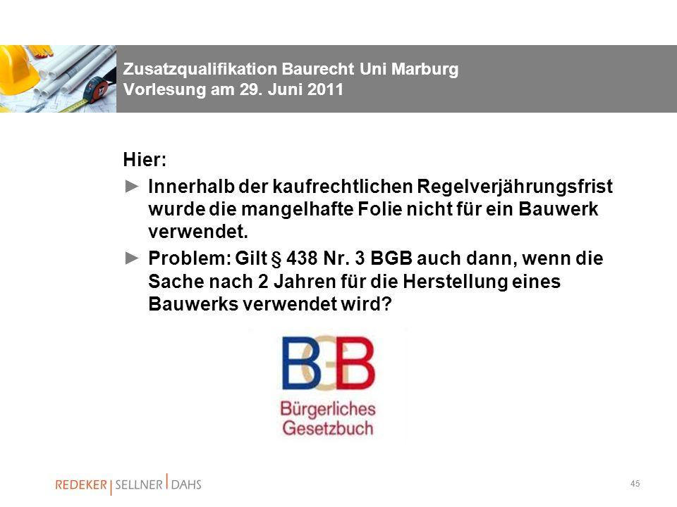 45 Zusatzqualifikation Baurecht Uni Marburg Vorlesung am 29. Juni 2011 Hier: Innerhalb der kaufrechtlichen Regelverjährungsfrist wurde die mangelhafte