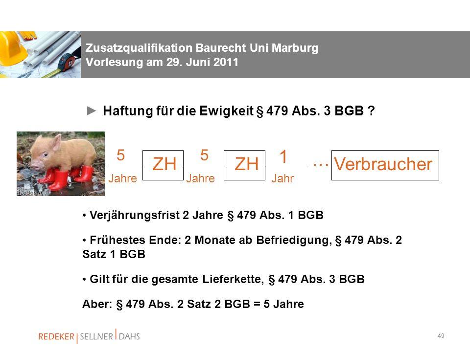 49 Zusatzqualifikation Baurecht Uni Marburg Vorlesung am 29. Juni 2011 Haftung für die Ewigkeit § 479 Abs. 3 BGB ? 5 5 ZH 1 Verjährungsfrist 2 Jahre §