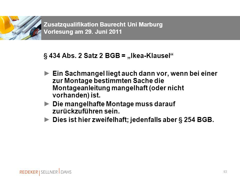 53 Zusatzqualifikation Baurecht Uni Marburg Vorlesung am 29. Juni 2011 § 434 Abs. 2 Satz 2 BGB = Ikea-Klausel Ein Sachmangel liegt auch dann vor, wenn