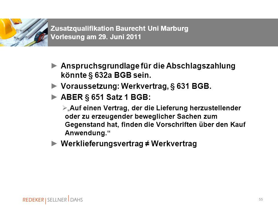 55 Zusatzqualifikation Baurecht Uni Marburg Vorlesung am 29. Juni 2011 Anspruchsgrundlage für die Abschlagszahlung könnte § 632a BGB sein. Voraussetzu