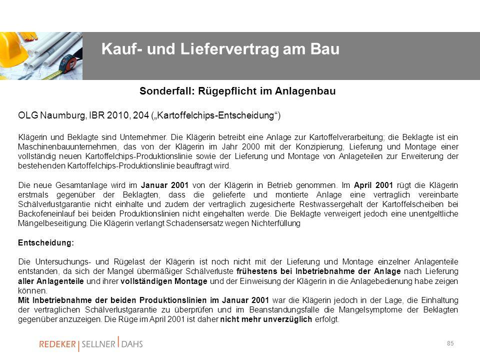 85 Sonderfall: Rügepflicht im Anlagenbau OLG Naumburg, IBR 2010, 204 (Kartoffelchips-Entscheidung) Klägerin und Beklagte sind Unternehmer. Die Klägeri