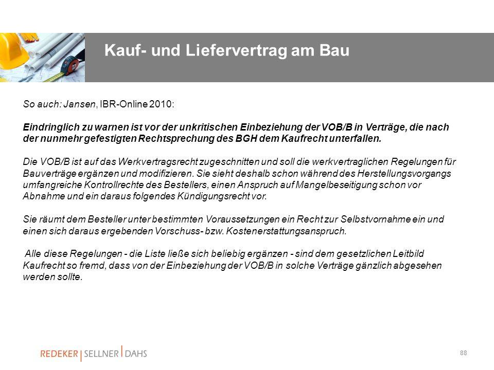 88 So auch: Jansen, IBR-Online 2010: Eindringlich zu warnen ist vor der unkritischen Einbeziehung der VOB/B in Verträge, die nach der nunmehr gefestig