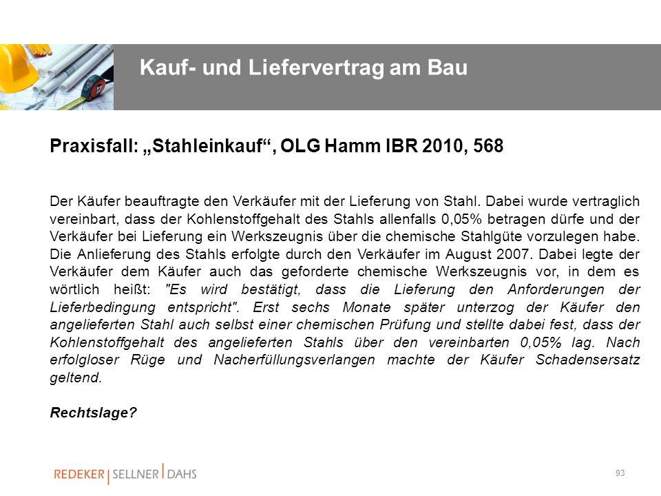 93 Praxisfall: Stahleinkauf, OLG Hamm IBR 2010, 568 Der Käufer beauftragte den Verkäufer mit der Lieferung von Stahl. Dabei wurde vertraglich vereinba