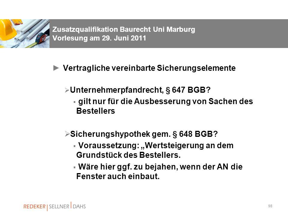 98 Zusatzqualifikation Baurecht Uni Marburg Vorlesung am 29. Juni 2011 Vertragliche vereinbarte Sicherungselemente Unternehmerpfandrecht, § 647 BGB? g