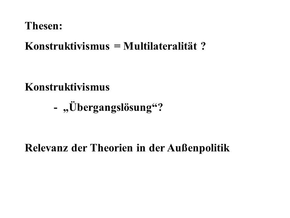 Thesen: Konstruktivismus = Multilateralität ? Konstruktivismus - Übergangslösung? Relevanz der Theorien in der Außenpolitik