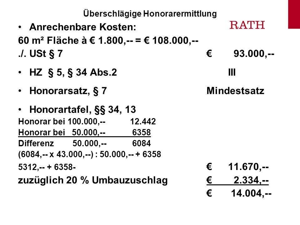 Überschlägige Honorarermittlung Anrechenbare Kosten: 60 m² Fläche à 1.800,-- = 108.000,--./. USt § 7 93.000,-- HZ § 5, § 34 Abs.2III Honorarsatz, § 7M