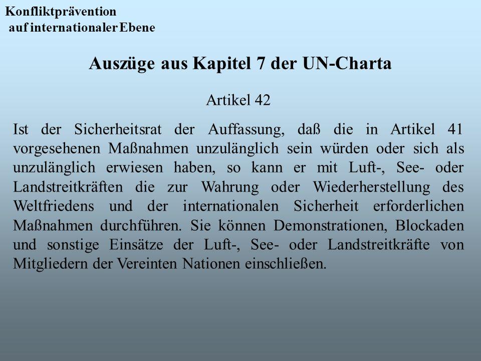 Auszüge aus Kapitel 7 der UN-Charta Konfliktprävention auf internationaler Ebene Artikel 42 Ist der Sicherheitsrat der Auffassung, daß die in Artikel