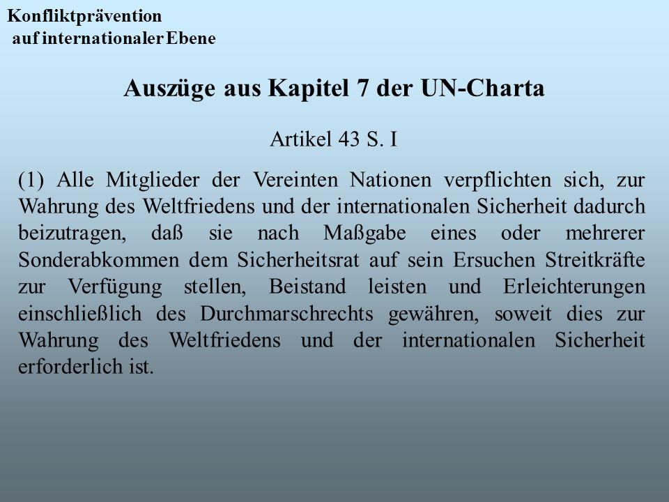 Auszüge aus Kapitel 7 der UN-Charta Konfliktprävention auf internationaler Ebene Artikel 43 S. I (1) Alle Mitglieder der Vereinten Nationen verpflicht