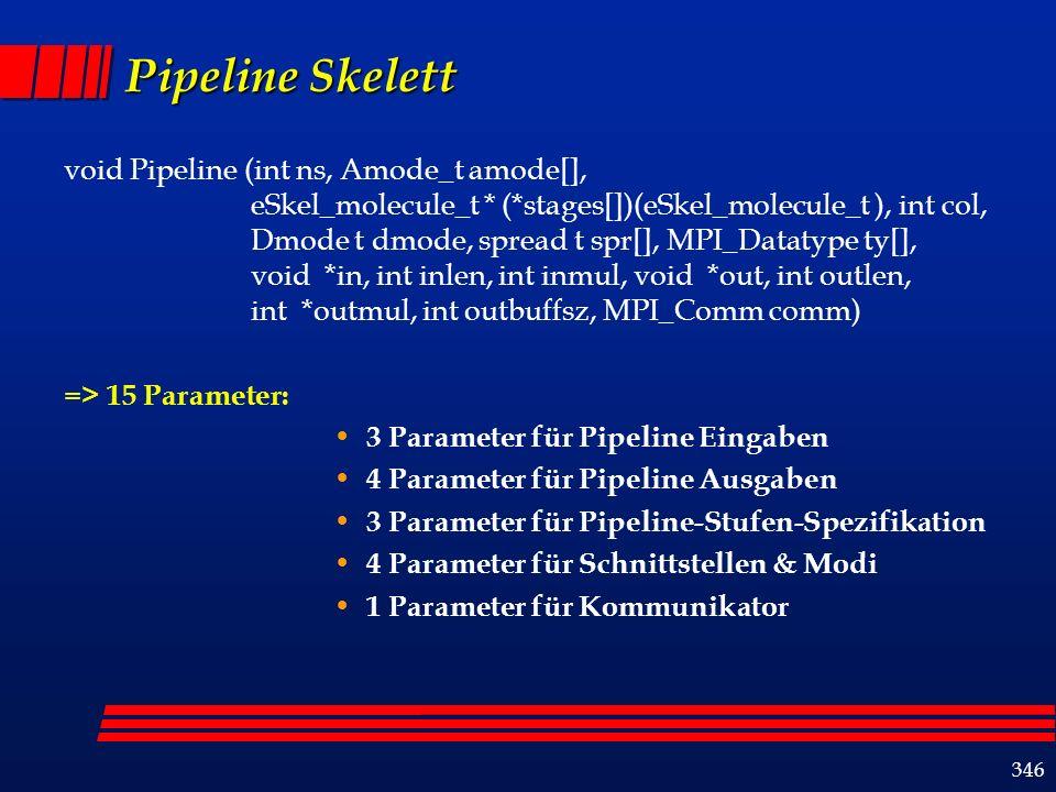 346 Pipeline Skelett void Pipeline (int ns, Amode_t amode[], eSkel_molecule_t * (*stages[])(eSkel_molecule_t ), int col, Dmode t dmode, spread t spr[], MPI_Datatype ty[], void *in, int inlen, int inmul, void *out, int outlen, int *outmul, int outbuffsz, MPI_Comm comm) => 15 Parameter: 3 Parameter für Pipeline Eingaben 4 Parameter für Pipeline Ausgaben 3 Parameter für Pipeline-Stufen-Spezifikation 4 Parameter für Schnittstellen & Modi 1 Parameter für Kommunikator