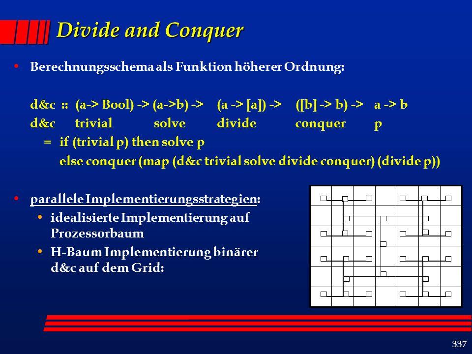 337 Divide and Conquer Berechnungsschema als Funktion höherer Ordnung: d&c :: (a-> Bool) -> (a->b) -> (a -> [a]) -> ([b] -> b) -> a -> b d&c trivialsolvedivideconquerp = if (trivial p) then solve p else conquer (map (d&c trivial solve divide conquer) (divide p)) parallele Implementierungsstrategien: idealisierte Implementierung auf Prozessorbaum H-Baum Implementierung binärer d&c auf dem Grid:
