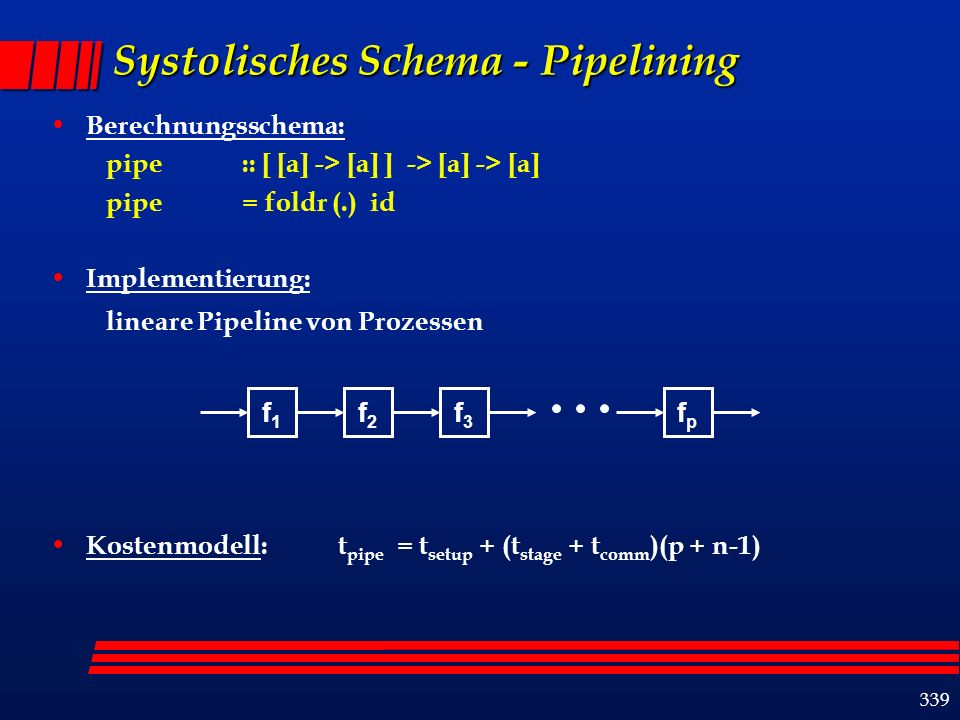 339 Systolisches Schema - Pipelining Berechnungsschema: pipe :: [ [a] -> [a] ] -> [a] -> [a] pipe = foldr (.) id Implementierung: lineare Pipeline von
