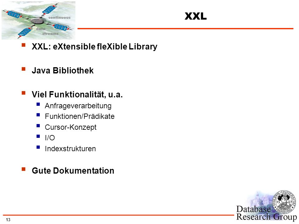13 XXL XXL: eXtensible fleXible Library Java Bibliothek Viel Funktionalität, u.a. Anfrageverarbeitung Funktionen/Prädikate Cursor-Konzept I/O Indexstr