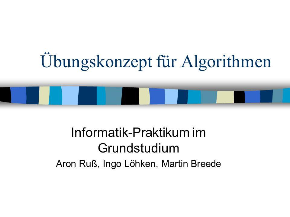 Übungskonzept für Algorithmen Informatik-Praktikum im Grundstudium Aron Ruß, Ingo Löhken, Martin Breede