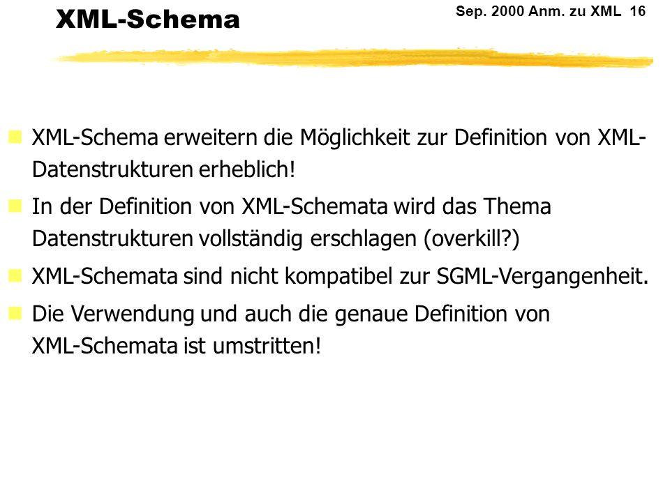 Sep. 2000 Anm. zu XML 15 DTD: Diskussion (2) DTDs sind ein Relikt aus der SGML-Zeit und können den Inhalt von XML-Dokumenten nur sehr ungenau beschrei