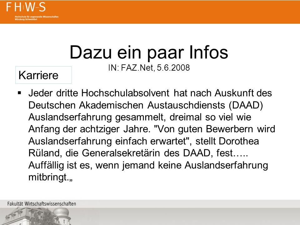 Dazu ein paar Infos IN: FAZ.Net, 5.6.2008 Jeder dritte Hochschulabsolvent hat nach Auskunft des Deutschen Akademischen Austauschdiensts (DAAD) Auslandserfahrung gesammelt, dreimal so viel wie Anfang der achtziger Jahre.