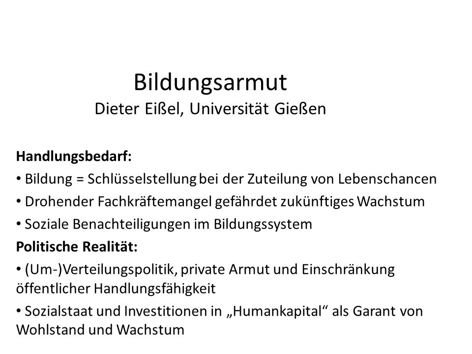 Bildungsarmut Dieter Eißel, Universität Gießen Handlungsbedarf: Bildung = Schlüsselstellung bei der Zuteilung von Lebenschancen Drohender Fachkräftema