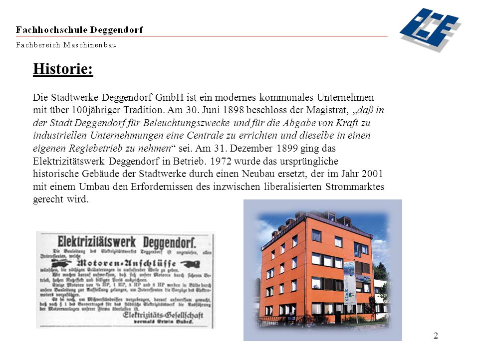 2 Historie: Die Stadtwerke Deggendorf GmbH ist ein modernes kommunales Unternehmen mit über 100jähriger Tradition. Am 30. Juni 1898 beschloss der Magi