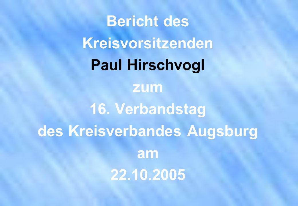 Bericht des Kreisvorsitzenden Paul Hirschvogl zum 16. Verbandstag des Kreisverbandes Augsburg am 22.10.2005