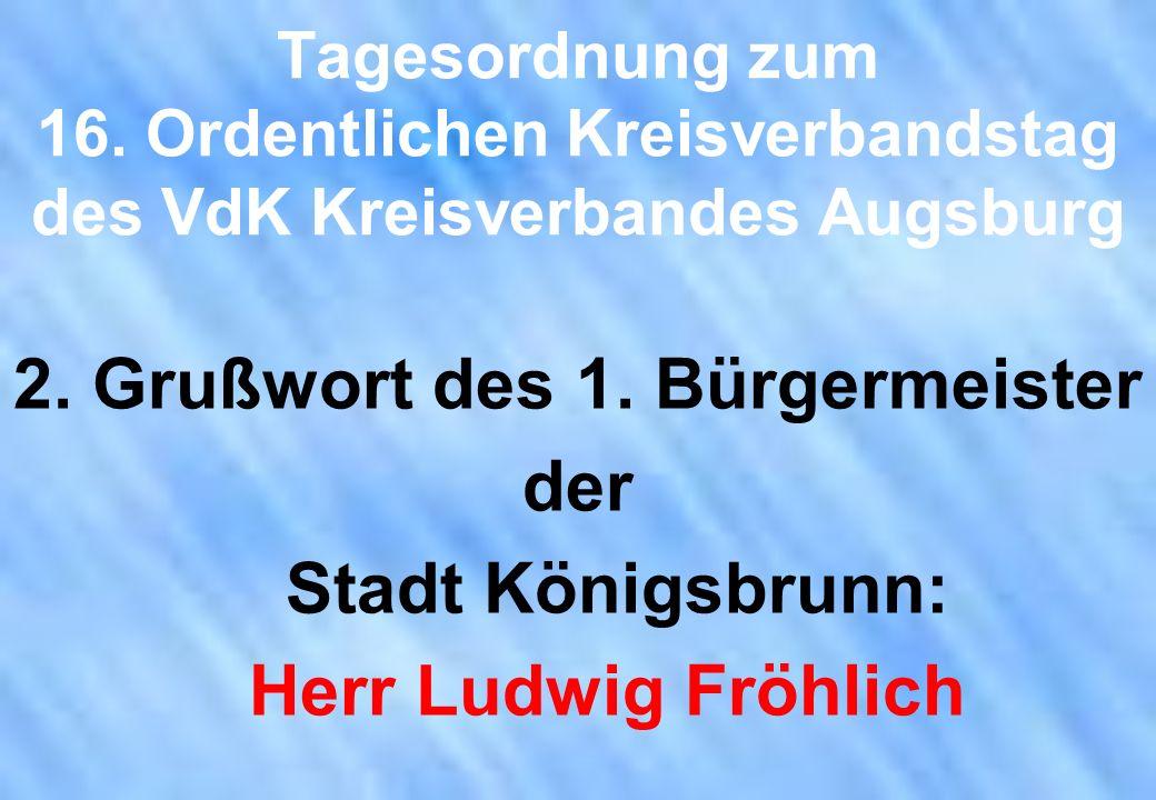 Tagesordnung zum 16. Ordentlichen Kreisverbandstag des VdK Kreisverbandes Augsburg 2. Grußwort des 1. Bürgermeister der Stadt Königsbrunn: Herr Ludwig