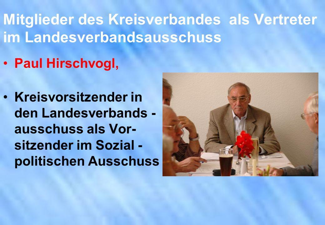 Mitglieder des Kreisverbandes als Vertreter im Landesverbandsausschuss Paul Hirschvogl, Kreisvorsitzender in den Landesverbands - ausschuss als Vor- s