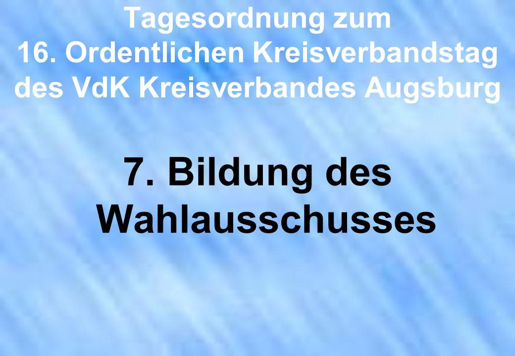 Tagesordnung zum 16. Ordentlichen Kreisverbandstag des VdK Kreisverbandes Augsburg 7. Bildung des Wahlausschusses
