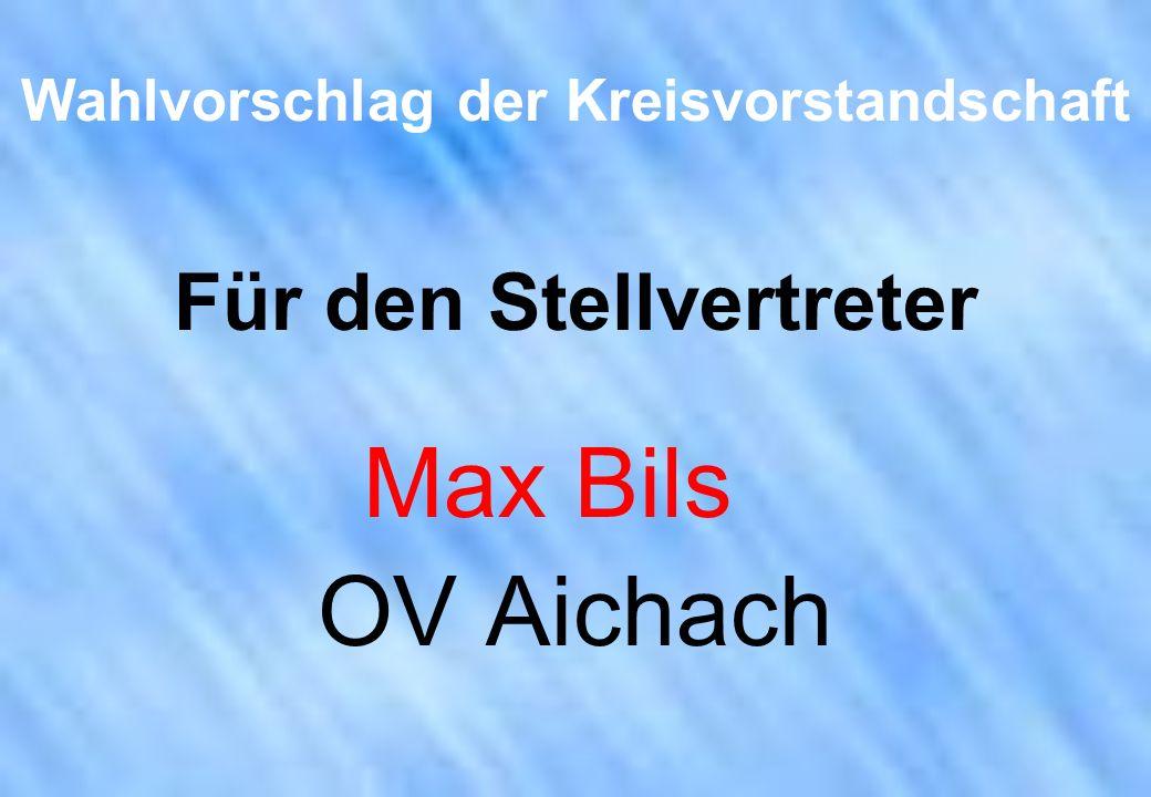 Wahlvorschlag der Kreisvorstandschaft Für den Stellvertreter Max Bils OV Aichach