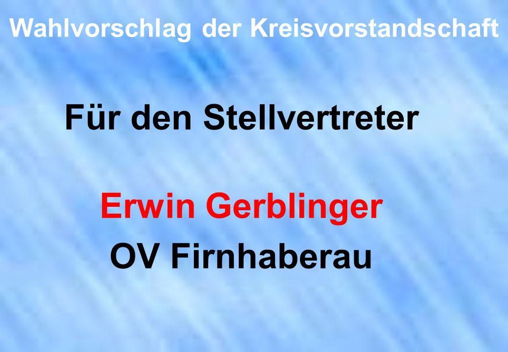 Wahlvorschlag der Kreisvorstandschaft Für den Stellvertreter Erwin Gerblinger OV Firnhaberau