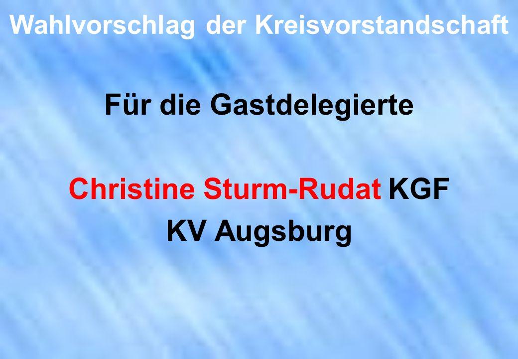 Wahlvorschlag der Kreisvorstandschaft Für die Gastdelegierte Christine Sturm-Rudat KGF KV Augsburg