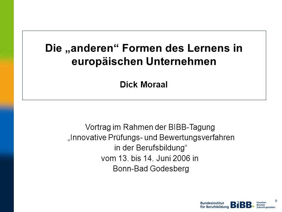 ® Die anderen Formen des Lernens in europäischen Unternehmen Dick Moraal Vortrag im Rahmen der BIBB-Tagung Innovative Prüfungs- und Bewertungsverfahre