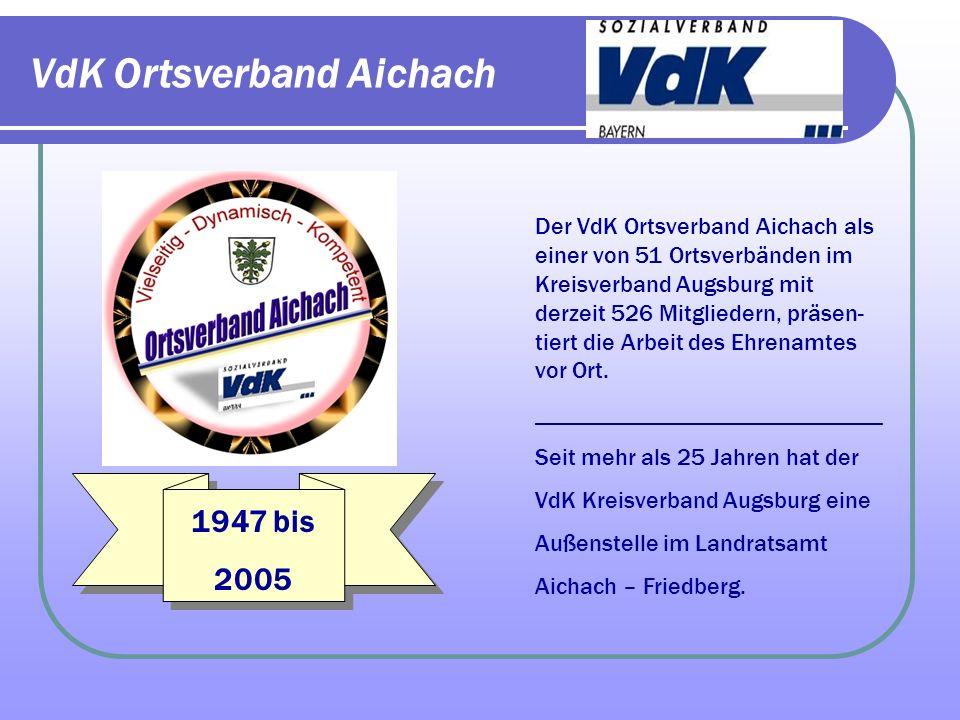 VdK Ortsverband Aichach Der VdK Ortsverband Aichach als einer von 51 Ortsverbänden im Kreisverband Augsburg mit derzeit 526 Mitgliedern, präsen- tiert die Arbeit des Ehrenamtes vor Ort.