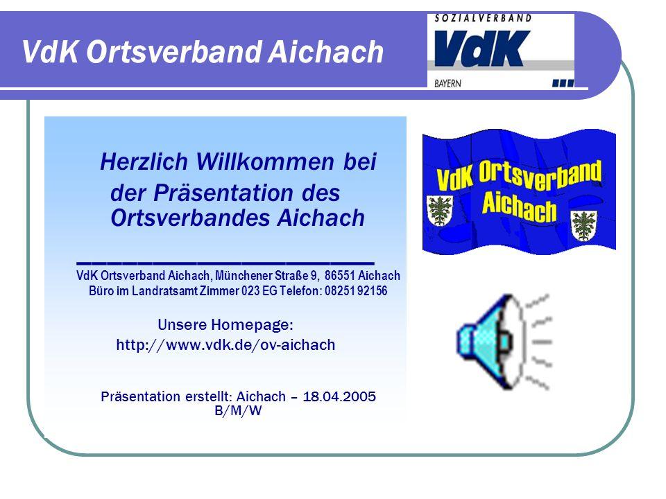 VdK Ortsverband Aichach Herzlich Willkommen bei der Präsentation des Ortsverbandes Aichach ____________________ VdK Ortsverband Aichach, Münchener Straße 9, 86551 Aichach Büro im Landratsamt Zimmer 023 EG Telefon: 08251 92156 Unsere Homepage: http://www.vdk.de/ov-aichach Präsentation erstellt: Aichach – 18.04.2005 B/M/W